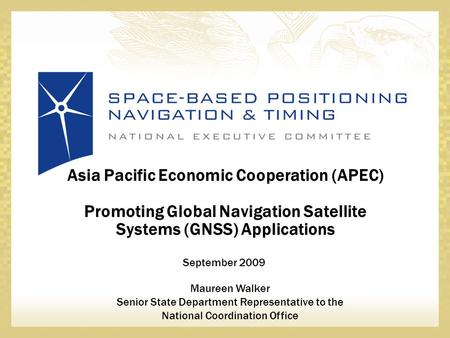 September 2009 Asia Pacific Economic Cooperation (APEC) Promoting Global Navigation Satellite Systems (GNSS) Applications Maureen Walker Senior State Department.
