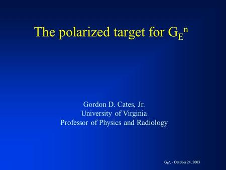 The polarized target for G E n Gordon D. Cates, Jr. University of Virginia Professor of Physics and Radiology G E n, - October 24, 2003.