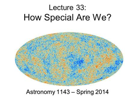 Lecture 33: How Special Are We? Astronomy 1143 – Spring 2014.