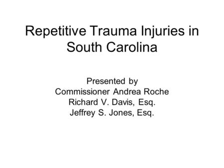 Repetitive Trauma Injuries in South Carolina Presented by Commissioner Andrea Roche Richard V. Davis, Esq. Jeffrey S. Jones, Esq.