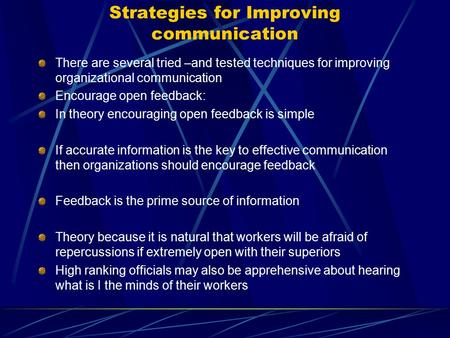 Strategies for Improving communication There are several tried –and tested techniques for improving organizational communication Encourage open feedback: