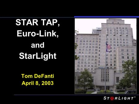 STAR TAP, Euro-Link, and StarLight Tom DeFanti April 8, 2003.