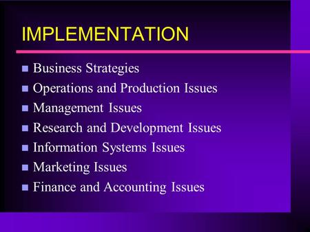 IMPLEMENTATION n Business Strategies n Operations and Production Issues n Management Issues n Research and Development Issues n Information Systems Issues.