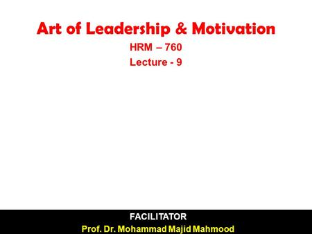  FACILITATOR  Prof. Dr. Mohammad Majid Mahmood Art of Leadership & Motivation HRM – 760 Lecture - 9.