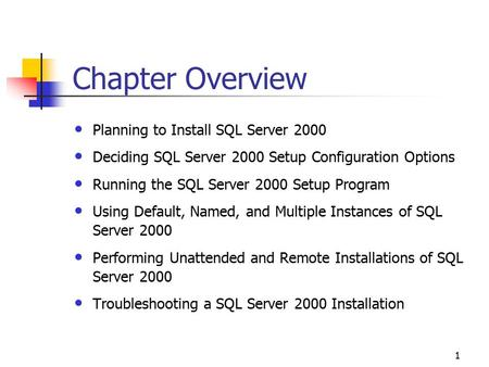 1 Chapter Overview Planning to Install SQL Server 2000 Deciding SQL Server 2000 Setup Configuration Options Running the SQL Server 2000 Setup Program Using.