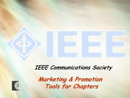 Marketing & Promotion Tools for Chapters IEEE Communications Society.