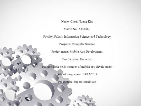 Name: Cheah Tzeng Kitt Matric No: A151860 Faculty: Fakulti Information Science and Technology Program: Computer Science Project name: Mobile App Development.