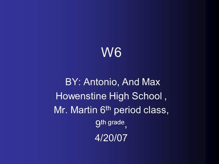 W6 BY: Antonio, And Max Howenstine High School, Mr. Martin 6 th period class, 9 th grade, 4/20/07.
