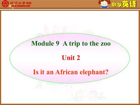 Module 9 A trip to the zoo Unit 2 Is it an African elephant?