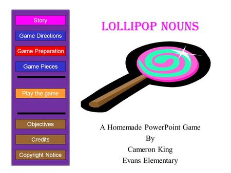Lollipop Nouns A Homemade PowerPoint Game By Cameron King Evans Elementary Play the game Game Directions Story Credits Copyright Notice Game Preparation.