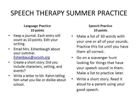 SPEECH THERAPY SUMMER PRACTICE Language Practice 10 points Keep a journal. Each entry will count as 10 points. Edit your writing. Email Mrs. Eshenbaugh.