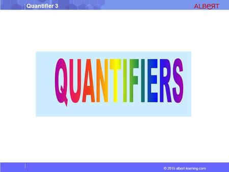 © 2015 albert-learning.com Quantifier 3. © 2015 albert-learning.com Quantifier 3 Quantifiers state precisely or suggest approximately the amount or the.