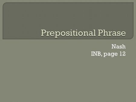 Nash INB, page 12.  1. Prepositions occasionally begin phrases?  2.Prepositional Phrases act as adjectives or adverbs?  3.Prepositional Phrases can.