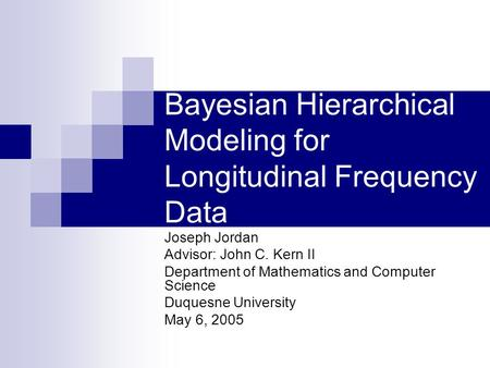 Bayesian Hierarchical Modeling for Longitudinal Frequency Data Joseph Jordan Advisor: John C. Kern II Department of Mathematics and Computer Science Duquesne.