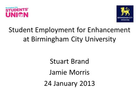 Student Employment for Enhancement at Birmingham City University Stuart Brand Jamie Morris 24 January 2013.
