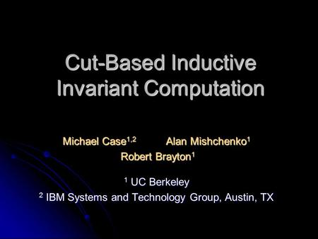 Cut-Based Inductive Invariant Computation Michael Case 1,2 Alan Mishchenko 1 Robert Brayton 1 Robert Brayton 1 1 UC Berkeley 2 IBM Systems and Technology.