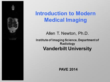 Introduction to Modern Medical Imaging Allen T. Newton, Ph.D. Institute of Imaging Science, Department of Radiology Vanderbilt University PAVE 2014.