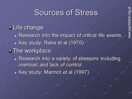 Sources of Stress Life change Research into the impact of critical life events Research into the impact of critical life events Key study: Rahe et al (1970)
