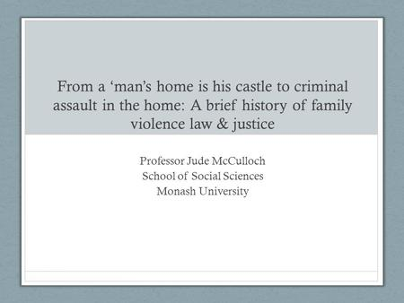 From a 'man's home is his castle to criminal assault in the home: A brief history of family violence law & justice Professor Jude McCulloch School of Social.