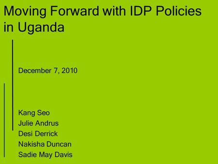 Moving Forward with IDP Policies in Uganda December 7, 2010 Kang Seo Julie Andrus Desi Derrick Nakisha Duncan Sadie May Davis.