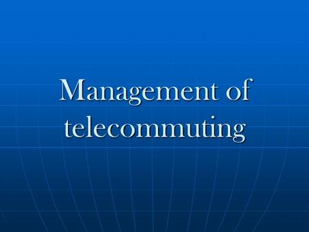 Management of telecommuting. What is the telecommuting? The practice of working from home and communicating with your fellow workers using teleconferencing.