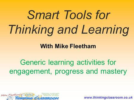 Www.thinkingclassroom.co.uk With Mike Fleetham Smart Tools for Thinking and Learning Generic learning activities for engagement, progress and mastery.