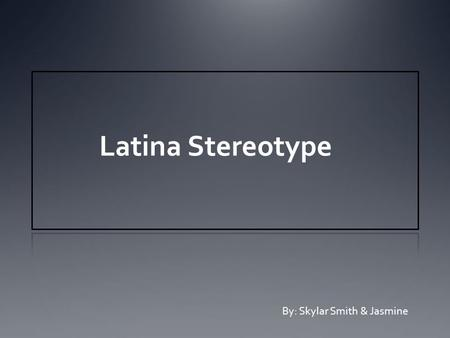 Latina Stereotype By: Skylar Smith & Jasmine. Your View How do you view Latina women ? What are some stereotypes you believe there are of Latina woman?