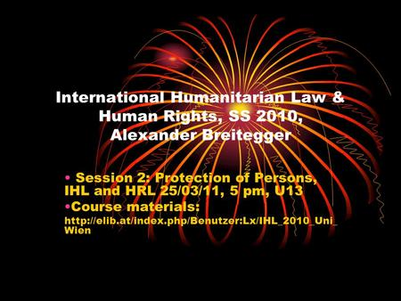 International Humanitarian Law & Human Rights, SS 2010, Alexander Breitegger Session 2: Protection of Persons, IHL and HRL 25/03/11, 5 pm, U13 Course materials: