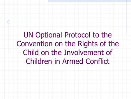 UN Optional Protocol to the Convention on the Rights of the Child on the Involvement of Children in Armed Conflict.