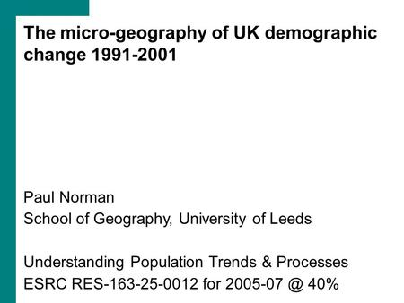 The micro-geography of UK demographic change 1991-2001 Paul Norman School of Geography, University of Leeds Understanding Population Trends & Processes.