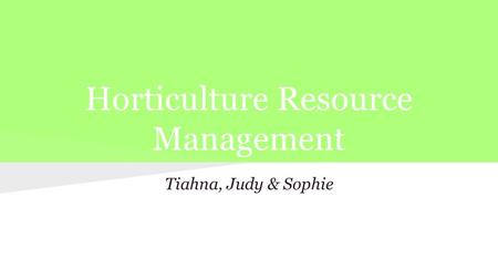 Horticulture Resource Management Tiahna, Judy & Sophie.