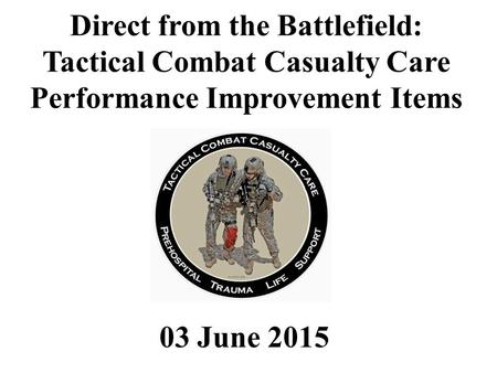 03 June 2015 Direct from the Battlefield: Tactical Combat Casualty Care Performance Improvement Items.