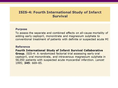 ISIS-4: Fourth International Study of Infarct Survival Purpose To assess the separate and combined effects on all-cause mortality of adding early captopril,