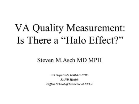 "VA Quality Measurement: Is There a ""Halo Effect?"" Steven M.Asch MD MPH VA Sepulveda HSR&D COE RAND Health Geffen School of Medicine at UCLA."