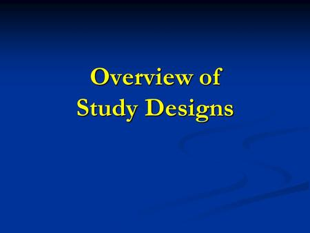 Overview of Study Designs. Study Designs Experimental Randomized Controlled Trial Group Randomized Trial Observational Descriptive Analytical Cross-sectional.