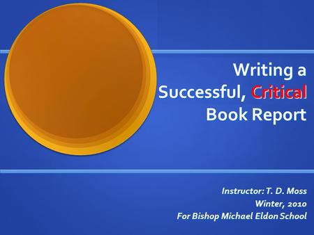 Writing a Successful, Critical Book Report Instructor: T. D. Moss Winter, 2010 For Bishop Michael Eldon School.