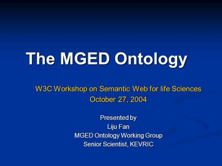 The MGED Ontology W3C Workshop on Semantic Web for life Sciences October 27, 2004 Presented by Liju Fan MGED Ontology Working Group Senior Scientist, KEVRIC.