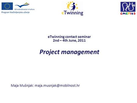 ETwinning contact seminar 2nd – 4th June, 2011 Project management Maja Mušnjak: