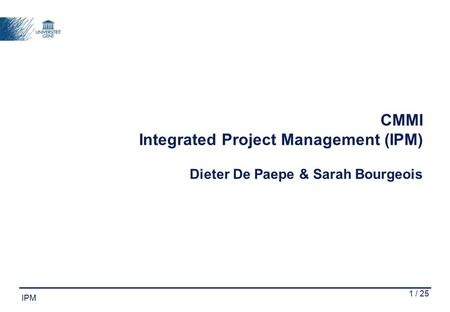 1 / 25 IPM CMMI Integrated Project Management (IPM) Dieter De Paepe & Sarah Bourgeois.