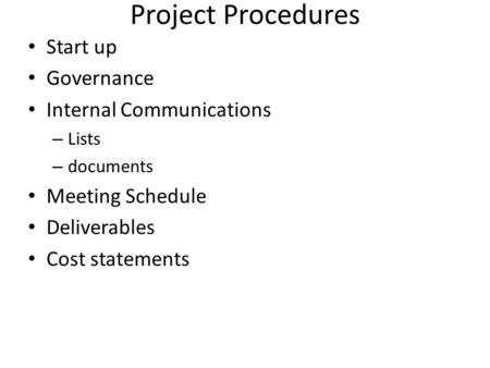 Project Procedures Start up Governance Internal Communications – Lists – documents Meeting Schedule Deliverables Cost statements.