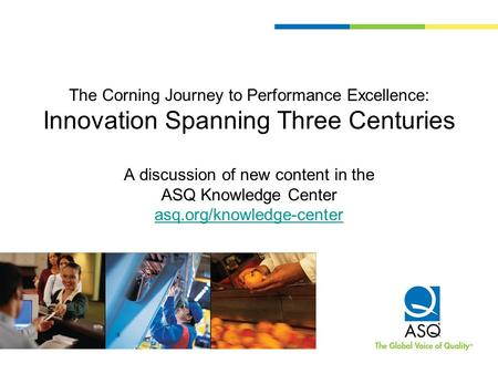 The Corning Journey to Performance Excellence: Innovation Spanning Three Centuries A discussion of new content in the ASQ Knowledge Center asq.org/knowledge-center.