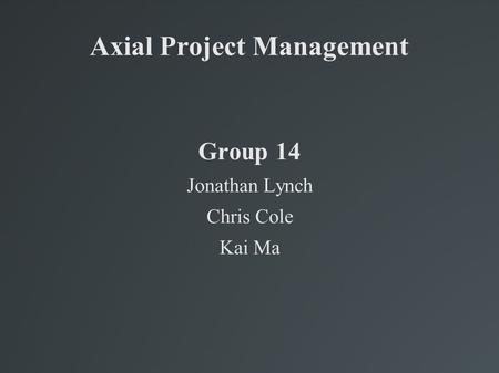 Axial Project Management Group 14 Jonathan Lynch Chris Cole Kai Ma.