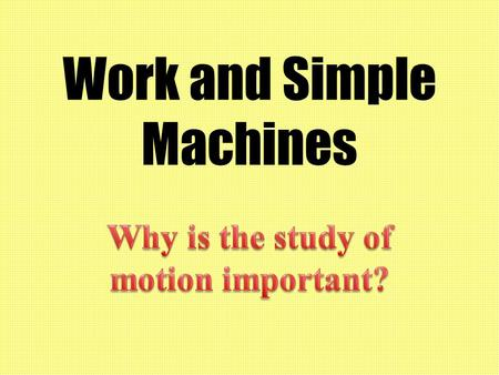 Work and Simple Machines. Why have we been studying forces and motion? We need to understand motion and forces before we can understand work and simple.