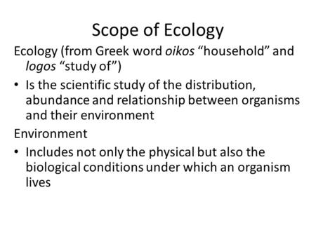 "Scope of Ecology Ecology (from Greek word oikos ""household"" and logos ""study of"") Is the scientific study of the distribution, abundance and relationship."