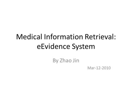 Medical Information Retrieval: eEvidence System By Zhao Jin Mar-12-2010.