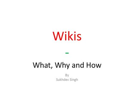 Wikis - What, Why and How By Sukhdev Singh. What is a wiki? a special type of website that can be edited by its readers.
