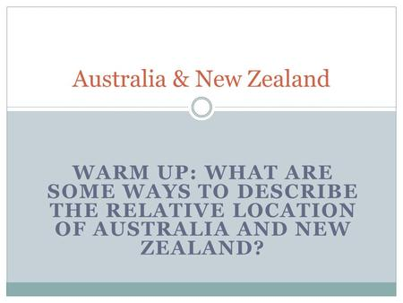 WARM UP: WHAT ARE SOME WAYS TO DESCRIBE THE RELATIVE LOCATION OF AUSTRALIA AND NEW ZEALAND? Australia & New Zealand.