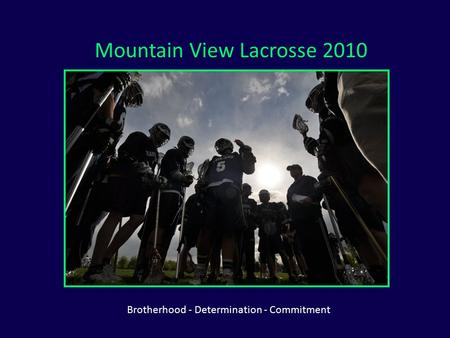 Mountain View Lacrosse 2010 Brotherhood - Determination - Commitment.