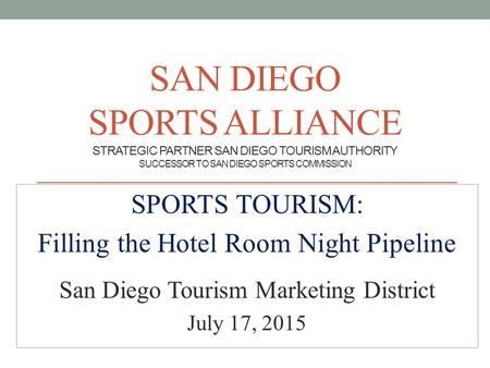 SAN DIEGO SPORTS ALLIANCE STRATEGIC PARTNER SAN DIEGO TOURISM AUTHORITY SUCCESSOR TO SAN DIEGO SPORTS COMMISSION SPORTS TOURISM: Filling the Hotel Room.