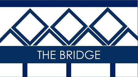 THE BRIDGE. Phase 1: Bridge Developing connections with people in our community.